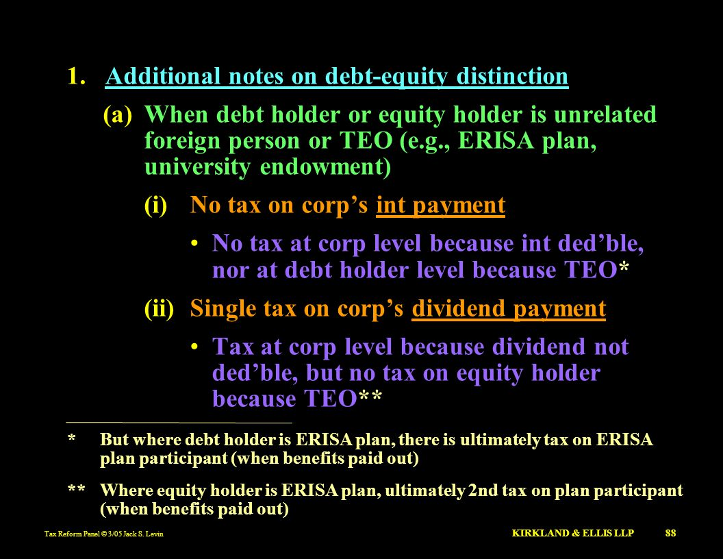 Tax Reform Panel © 3/05 Jack S. Levin KIRKLAND & ELLIS LLP 88 1.Additional notes on debt-equity distinction (a)When debt holder or equity holder is un