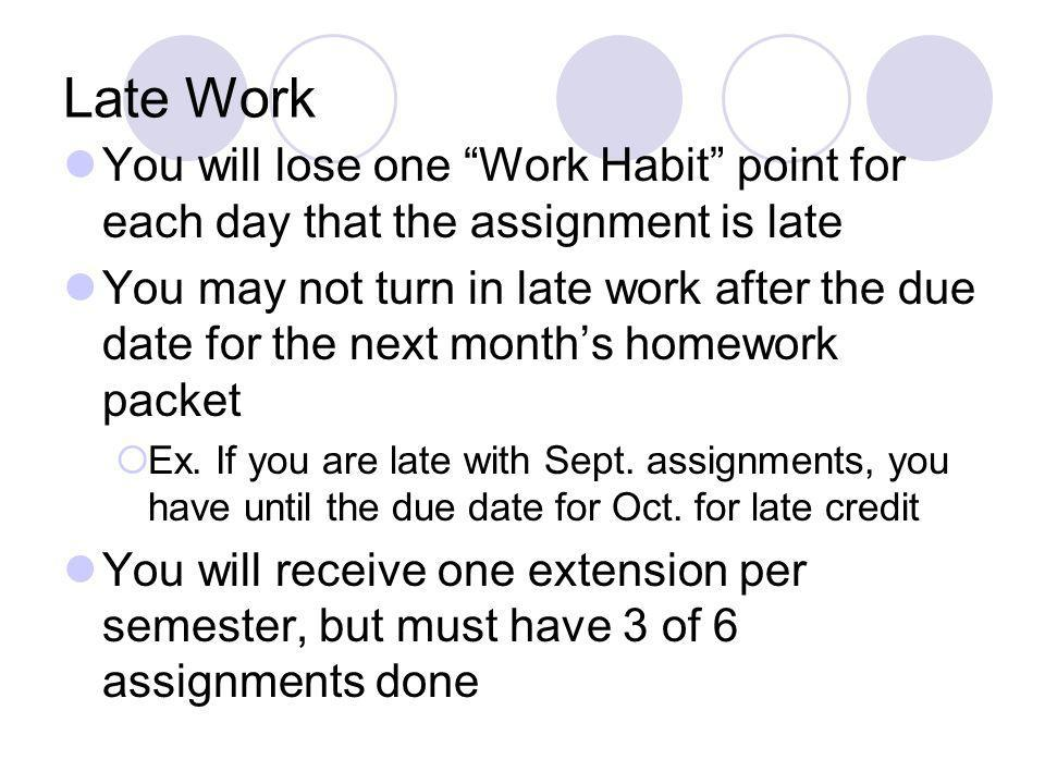 Late Work You will lose one Work Habit point for each day that the assignment is late You may not turn in late work after the due date for the next mo