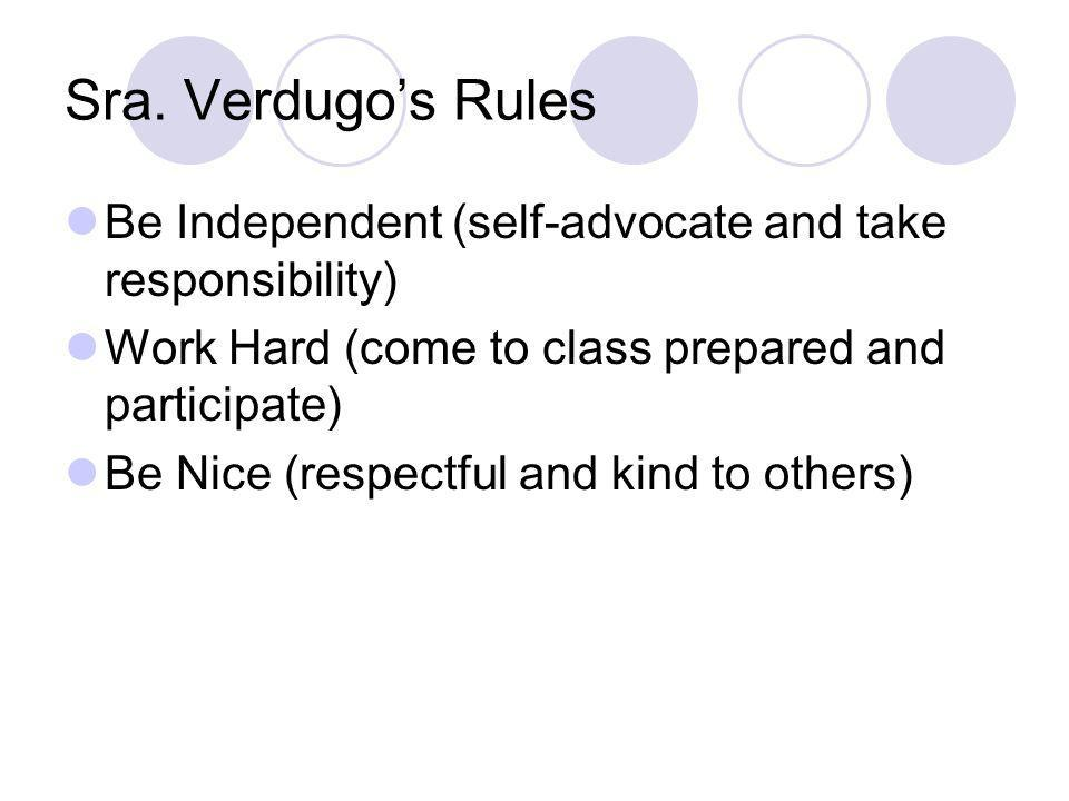 Sra. Verdugos Rules Be Independent (self-advocate and take responsibility) Work Hard (come to class prepared and participate) Be Nice (respectful and