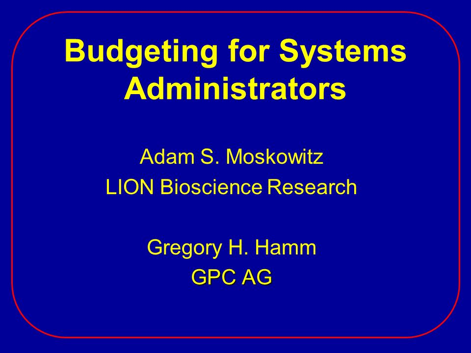 Budgeting for Systems Administrators Adam S. Moskowitz LION Bioscience Research Gregory H. Hamm GPC AG
