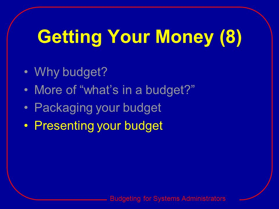 Budgeting for Systems Administrators Getting Your Money (8) Why budget? More of whats in a budget? Packaging your budget Presenting your budget