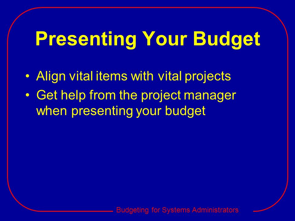 Budgeting for Systems Administrators Presenting Your Budget Align vital items with vital projects Get help from the project manager when presenting yo