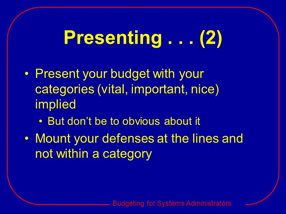 Budgeting for Systems Administrators Presenting... (2) Present your budget with your categories (vital, important, nice) implied But dont be to obviou