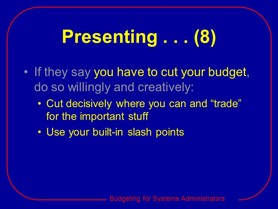 Budgeting for Systems Administrators Presenting... (8) If they say you have to cut your budget, do so willingly and creatively: Cut decisively where y