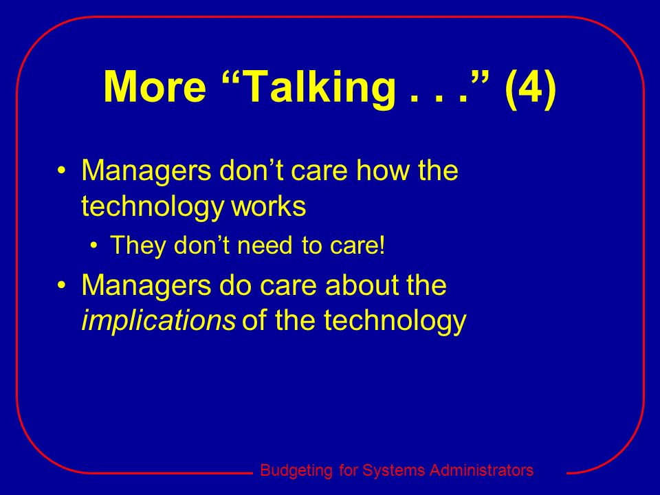 Budgeting for Systems Administrators More Talking... (4) Managers dont care how the technology works They dont need to care! Managers do care about th