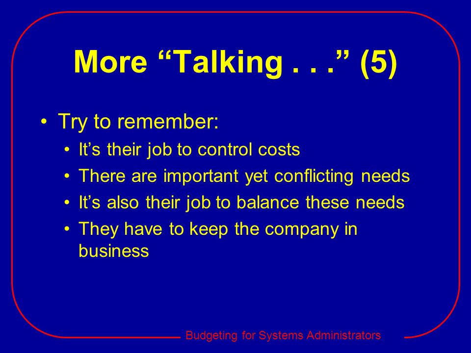 Budgeting for Systems Administrators More Talking... (5) Try to remember: Its their job to control costs There are important yet conflicting needs Its