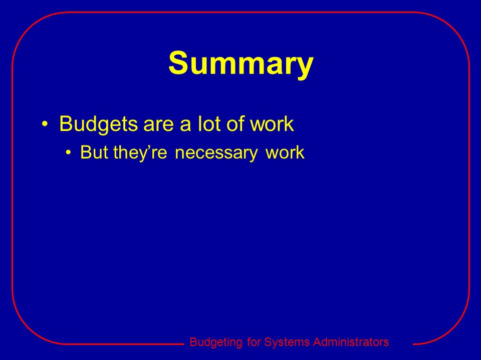 Budgeting for Systems Administrators Summary Budgets are a lot of work But theyre necessary work