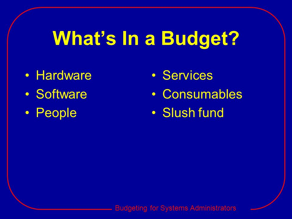 Budgeting for Systems Administrators Whats In a Budget? Hardware Software People Services Consumables Slush fund