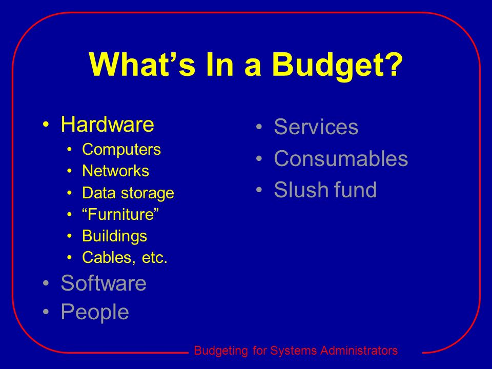 Budgeting for Systems Administrators Whats In a Budget? Hardware Computers Networks Data storage Furniture Buildings Cables, etc. Software People Serv