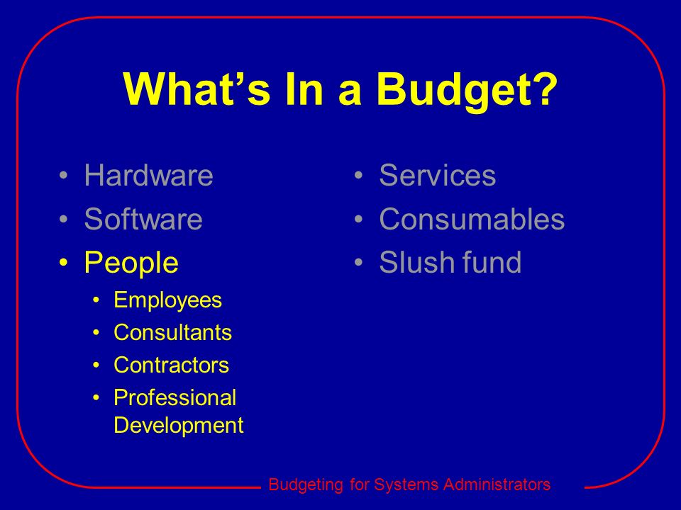 Budgeting for Systems Administrators Whats In a Budget? Hardware Software People Employees Consultants Contractors Professional Development Services C