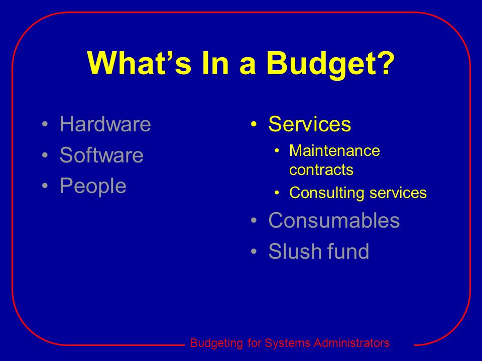 Budgeting for Systems Administrators Whats In a Budget? Hardware Software People Services Maintenance contracts Consulting services Consumables Slush