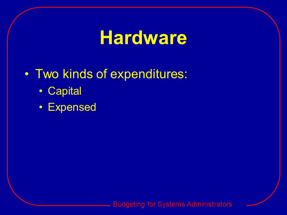 Budgeting for Systems Administrators Hardware Two kinds of expenditures: Capital Expensed