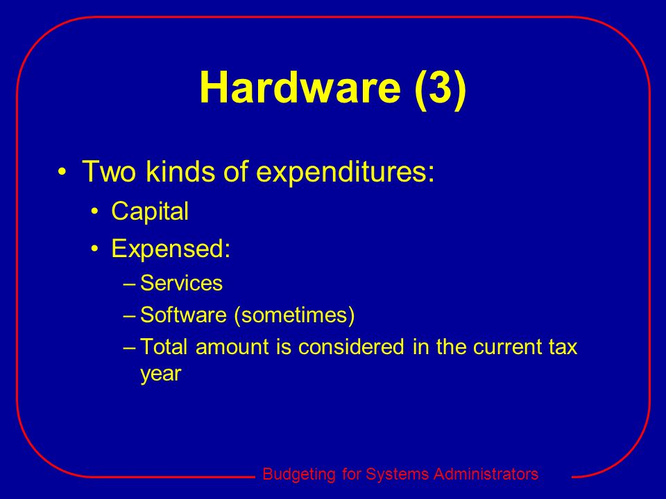 Budgeting for Systems Administrators Hardware (3) Two kinds of expenditures: Capital Expensed: –Services –Software (sometimes) –Total amount is consid