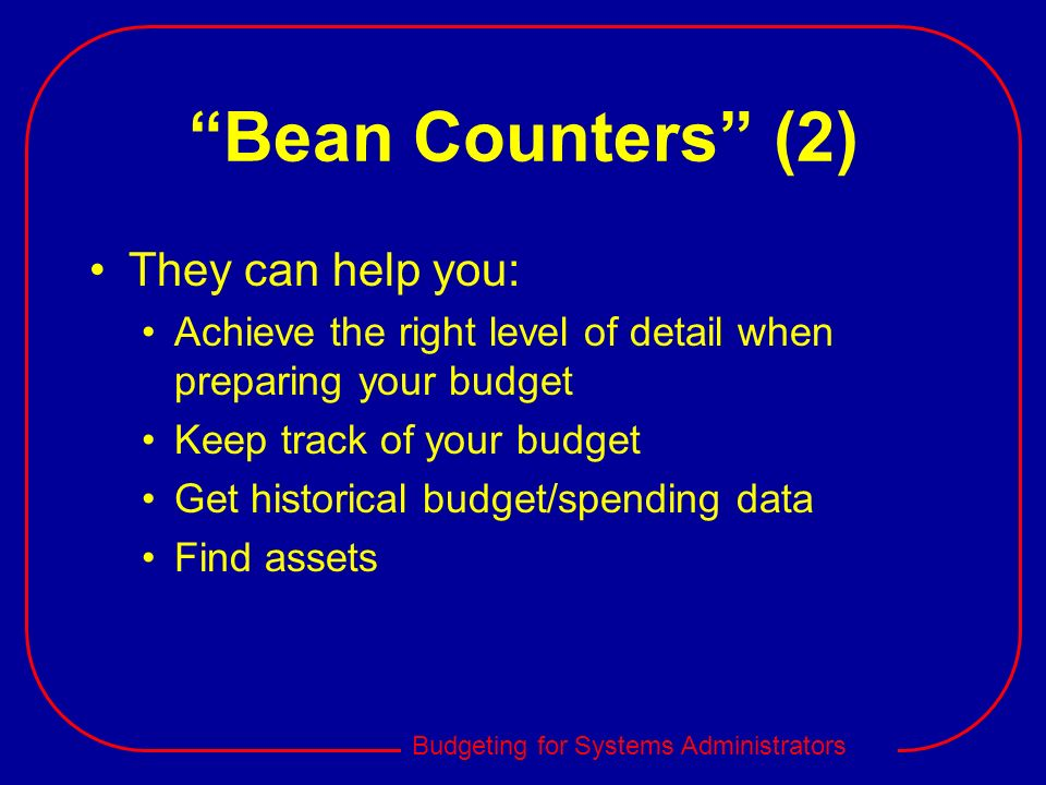 Budgeting for Systems Administrators Bean Counters (2) They can help you: Achieve the right level of detail when preparing your budget Keep track of y