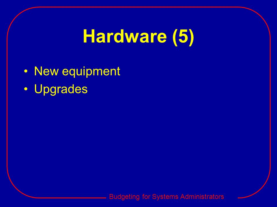 Budgeting for Systems Administrators Hardware (5) New equipment Upgrades