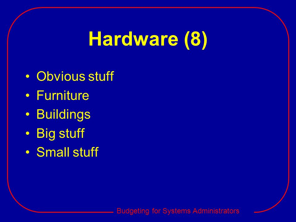 Budgeting for Systems Administrators Hardware (8) Obvious stuff Furniture Buildings Big stuff Small stuff