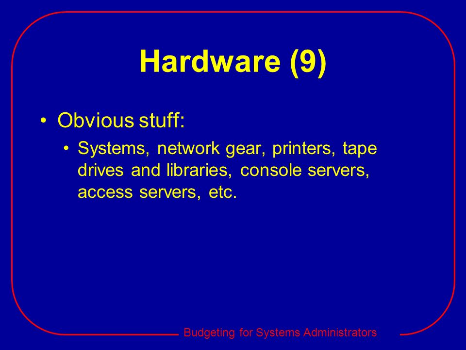 Budgeting for Systems Administrators Hardware (9) Obvious stuff: Systems, network gear, printers, tape drives and libraries, console servers, access s