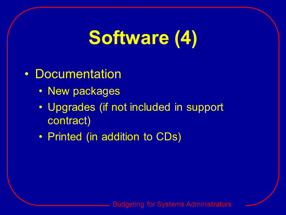 Budgeting for Systems Administrators Software (4) Documentation New packages Upgrades (if not included in support contract) Printed (in addition to CD
