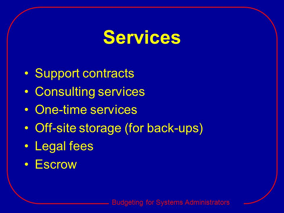 Budgeting for Systems Administrators Services Support contracts Consulting services One-time services Off-site storage (for back-ups) Legal fees Escro
