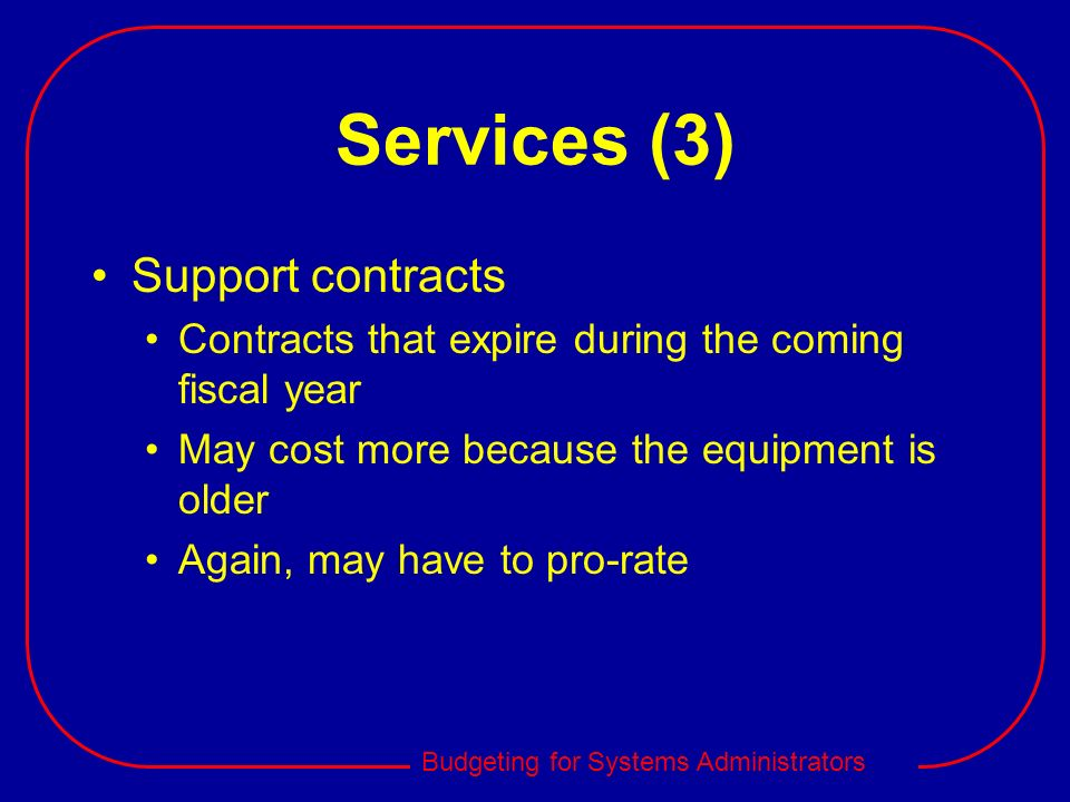 Budgeting for Systems Administrators Services (3) Support contracts Contracts that expire during the coming fiscal year May cost more because the equi
