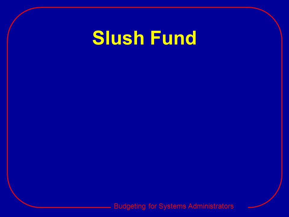 Budgeting for Systems Administrators Slush Fund