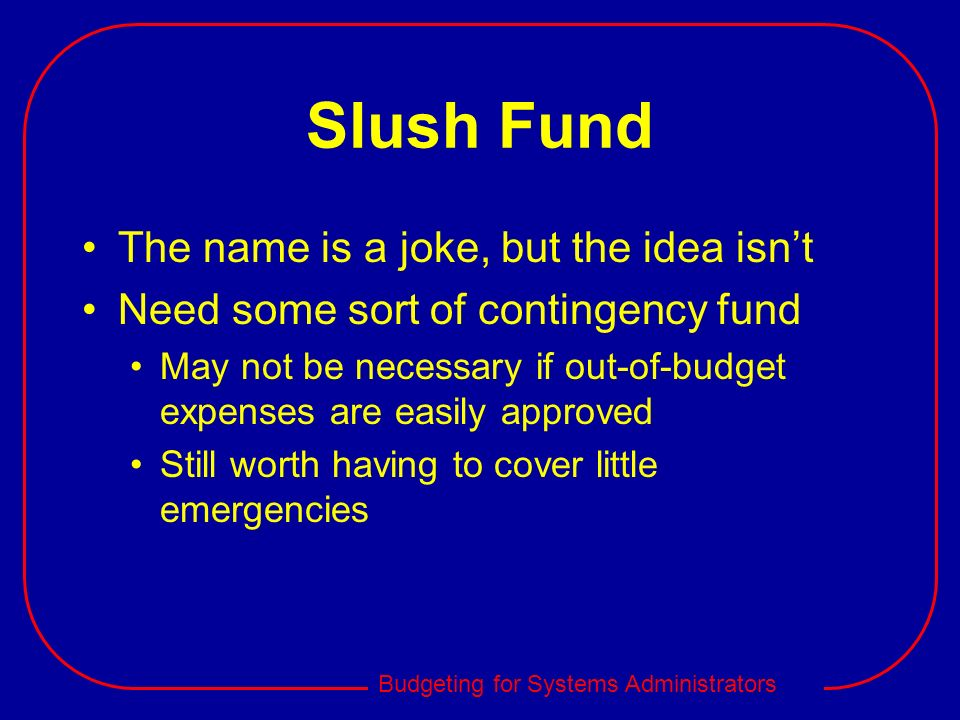 Budgeting for Systems Administrators Slush Fund The name is a joke, but the idea isnt Need some sort of contingency fund May not be necessary if out-o