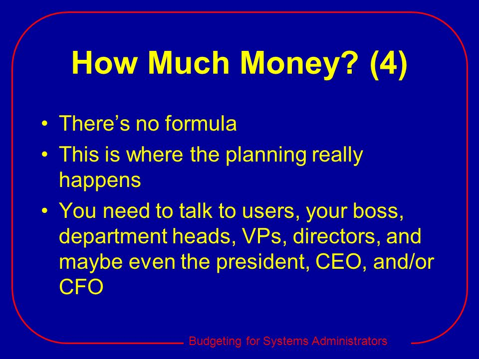 Budgeting for Systems Administrators How Much Money? (4) Theres no formula This is where the planning really happens You need to talk to users, your b
