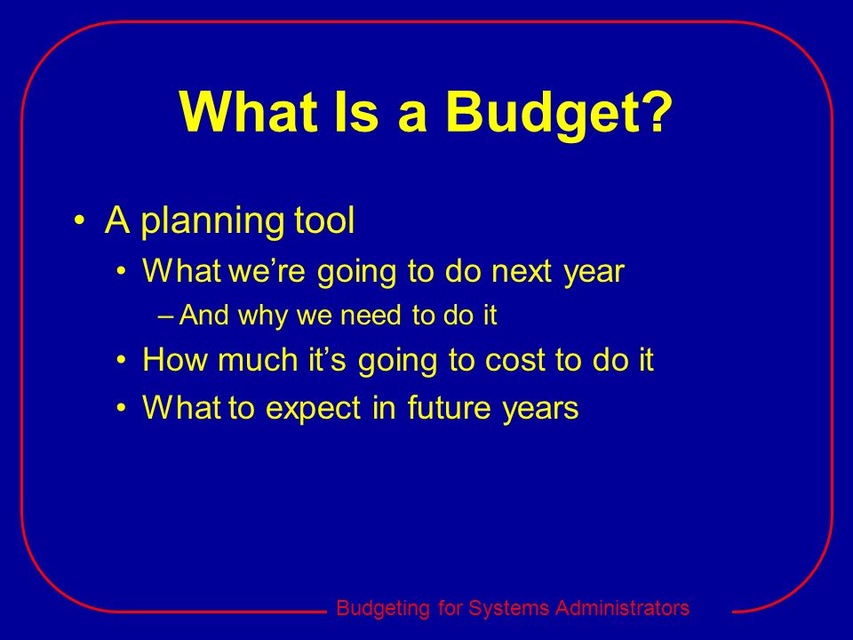 Budgeting for Systems Administrators What Is a Budget? A planning tool What were going to do next year –And why we need to do it How much its going to
