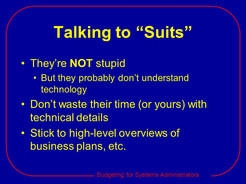 Budgeting for Systems Administrators Talking to Suits Theyre NOT stupid But they probably dont understand technology Dont waste their time (or yours)