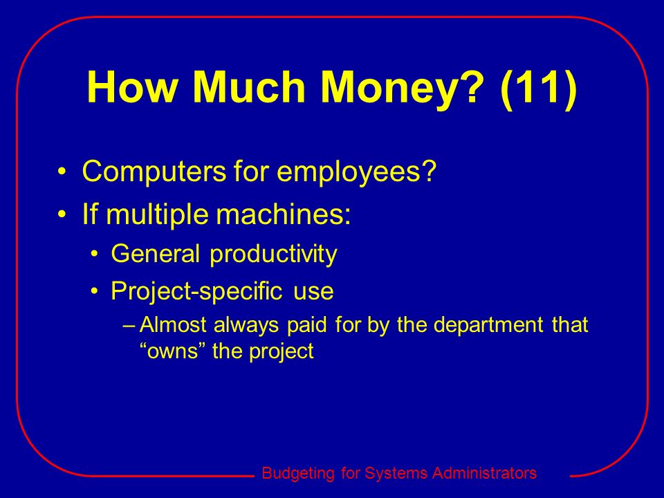 Budgeting for Systems Administrators How Much Money? (11) Computers for employees? If multiple machines: General productivity Project-specific use –Al