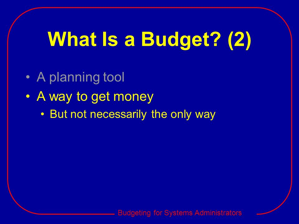 Budgeting for Systems Administrators What Is a Budget? (2) A planning tool A way to get money But not necessarily the only way