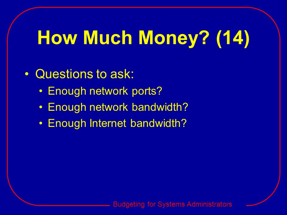 Budgeting for Systems Administrators How Much Money? (14) Questions to ask: Enough network ports? Enough network bandwidth? Enough Internet bandwidth?