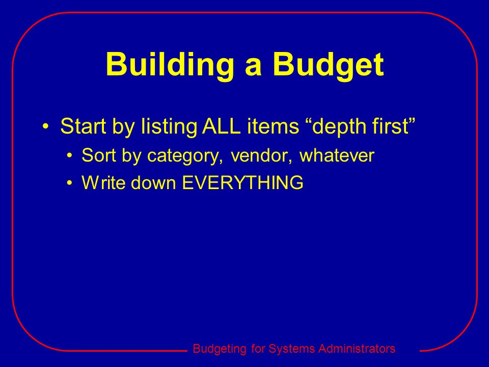 Budgeting for Systems Administrators Building a Budget Start by listing ALL items depth first Sort by category, vendor, whatever Write down EVERYTHING
