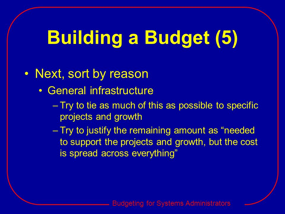 Budgeting for Systems Administrators Building a Budget (5) Next, sort by reason General infrastructure –Try to tie as much of this as possible to spec