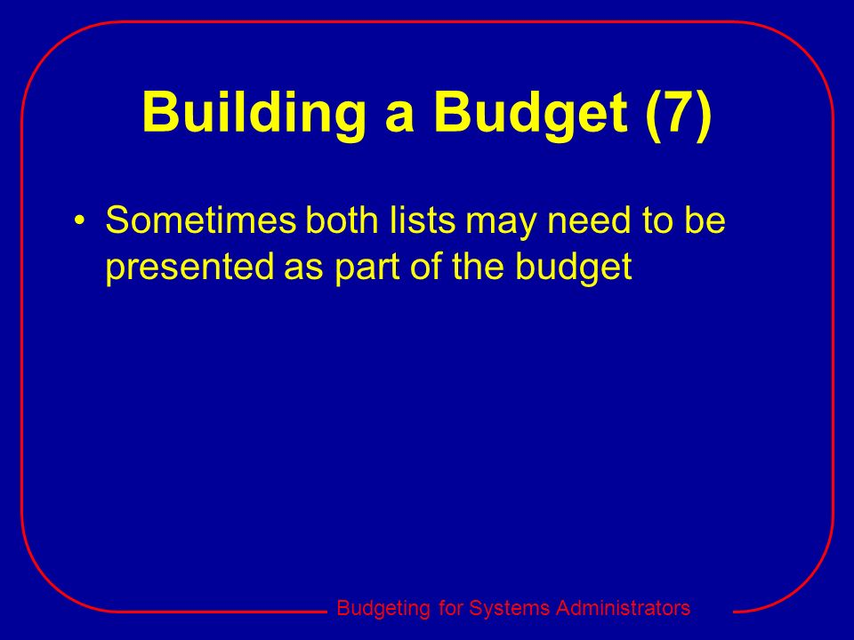 Budgeting for Systems Administrators Building a Budget (7) Sometimes both lists may need to be presented as part of the budget