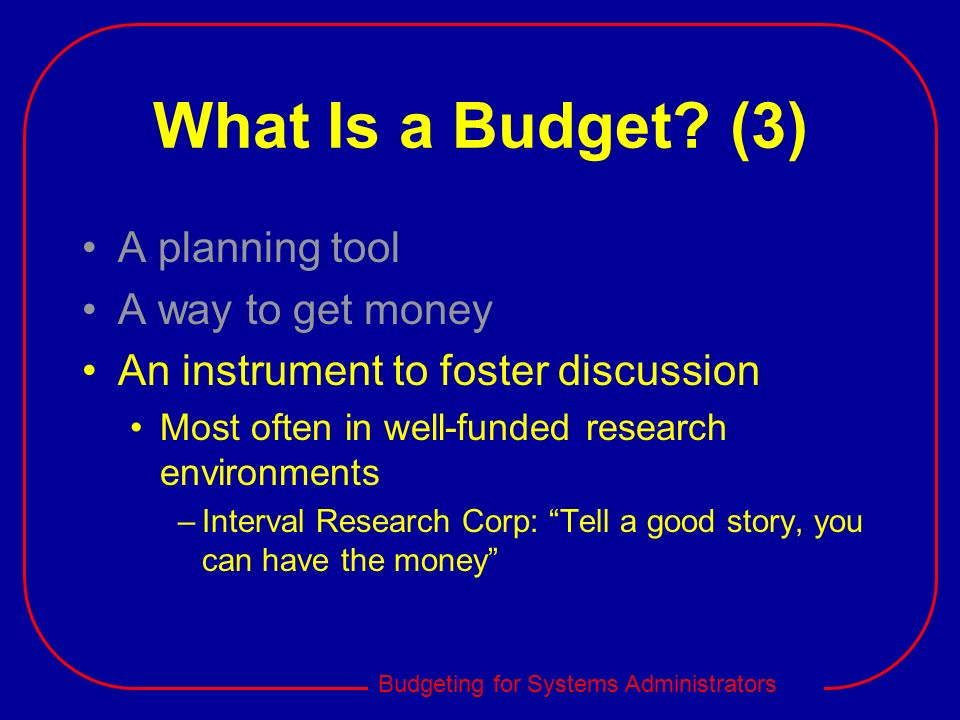Budgeting for Systems Administrators What Is a Budget? (3) A planning tool A way to get money An instrument to foster discussion Most often in well-fu