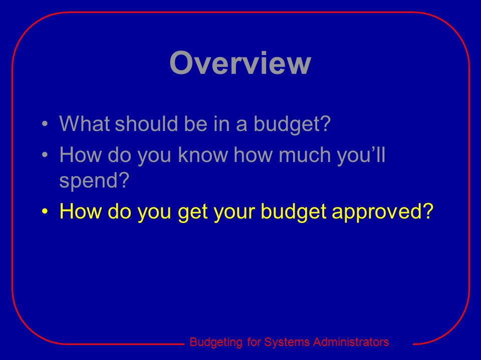 Budgeting for Systems Administrators Overview What should be in a budget? How do you know how much youll spend? How do you get your budget approved?