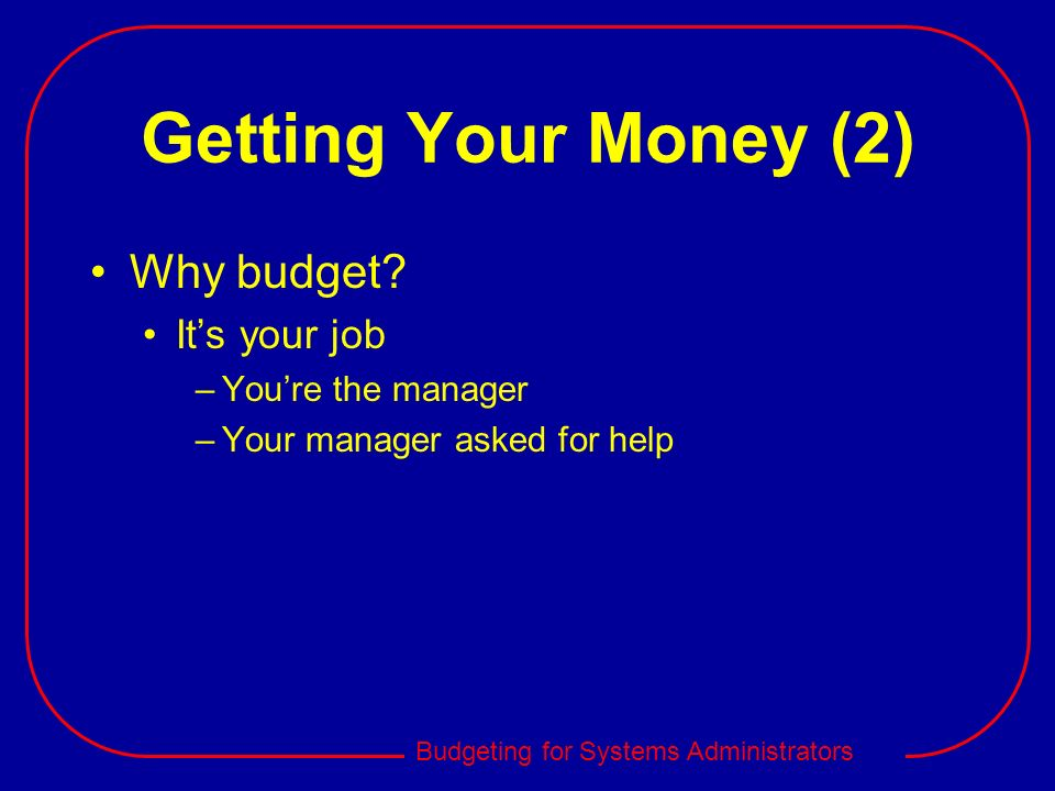 Budgeting for Systems Administrators Getting Your Money (2) Why budget? Its your job –Youre the manager –Your manager asked for help