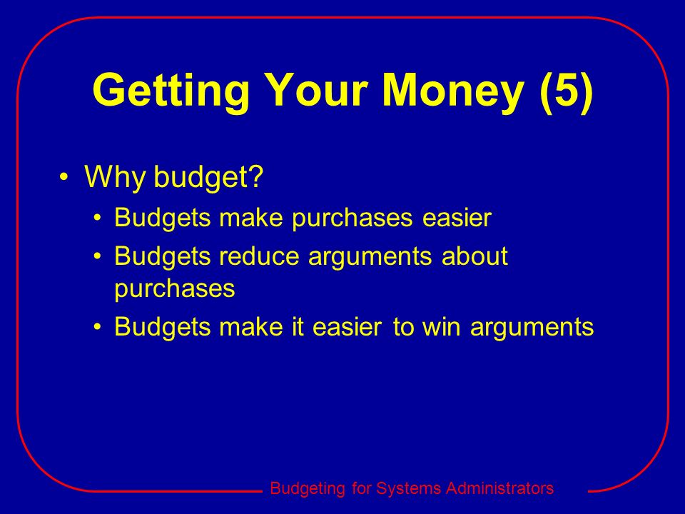 Budgeting for Systems Administrators Getting Your Money (5) Why budget? Budgets make purchases easier Budgets reduce arguments about purchases Budgets