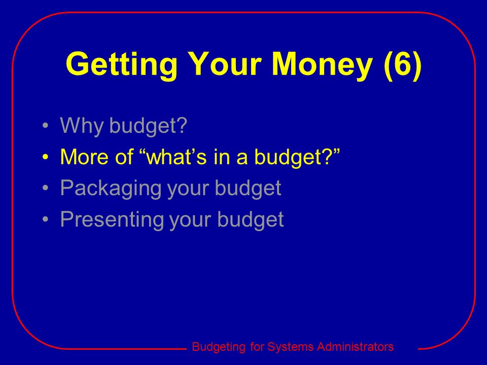 Budgeting for Systems Administrators Getting Your Money (6) Why budget? More of whats in a budget? Packaging your budget Presenting your budget