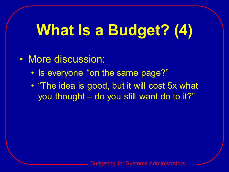 Budgeting for Systems Administrators What Is a Budget? (4) More discussion: Is everyone on the same page? The idea is good, but it will cost 5x what y