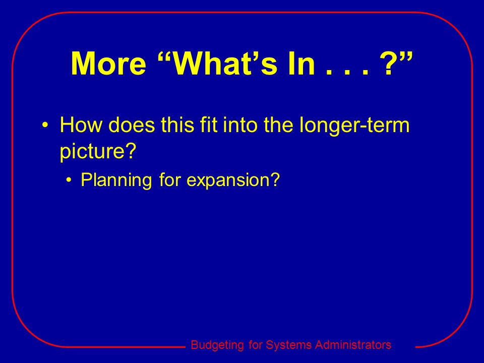 Budgeting for Systems Administrators More Whats In... ? How does this fit into the longer-term picture? Planning for expansion?