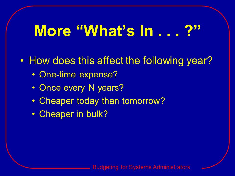 Budgeting for Systems Administrators More Whats In... ? How does this affect the following year? One-time expense? Once every N years? Cheaper today t