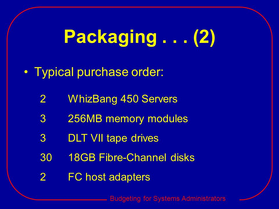 Budgeting for Systems Administrators Packaging... (2) Typical purchase order: 2WhizBang 450 Servers 3256MB memory modules 3DLT VII tape drives 3018GB