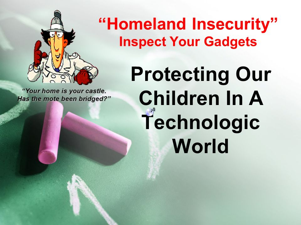 Homeland Insecurity Inspect Your Gadgets Protecting Our Children In A Technologic World Your home is your castle.