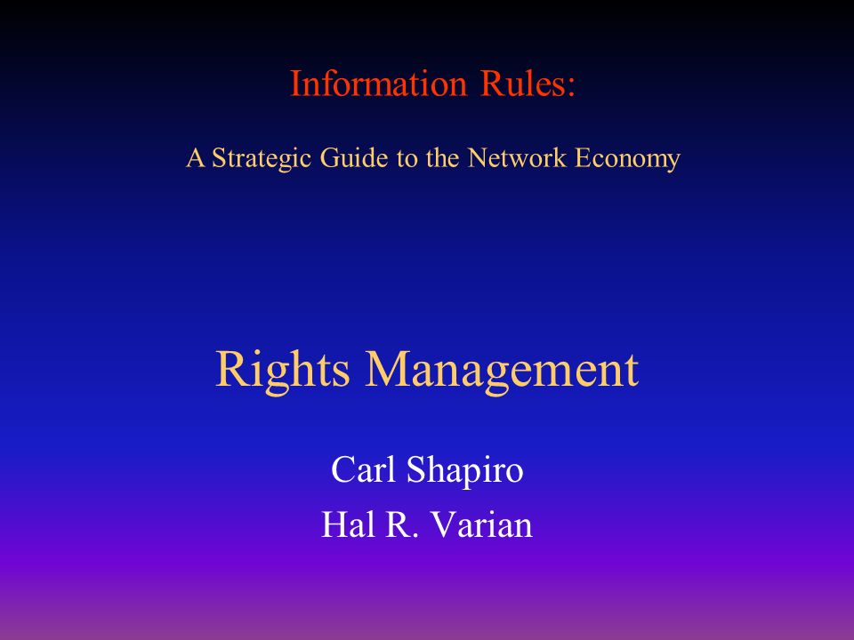 Information Rules: A Strategic Guide to the Network Economy Rights Management Carl Shapiro Hal R. Varian