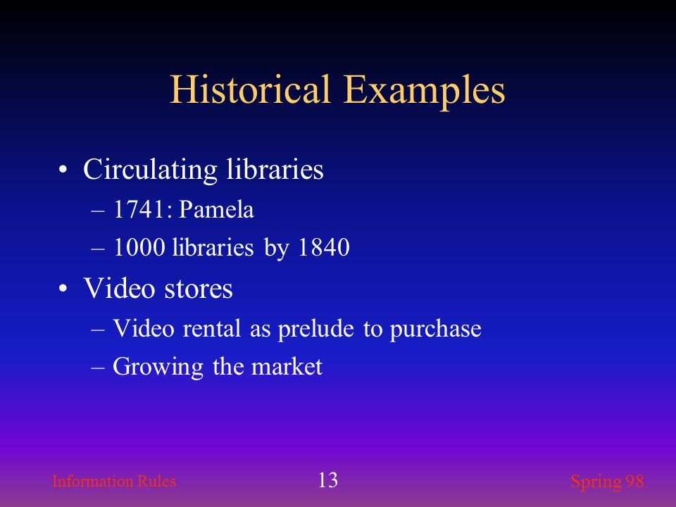 Information Rules Spring 98 13 Historical Examples Circulating libraries –1741: Pamela –1000 libraries by 1840 Video stores –Video rental as prelude t