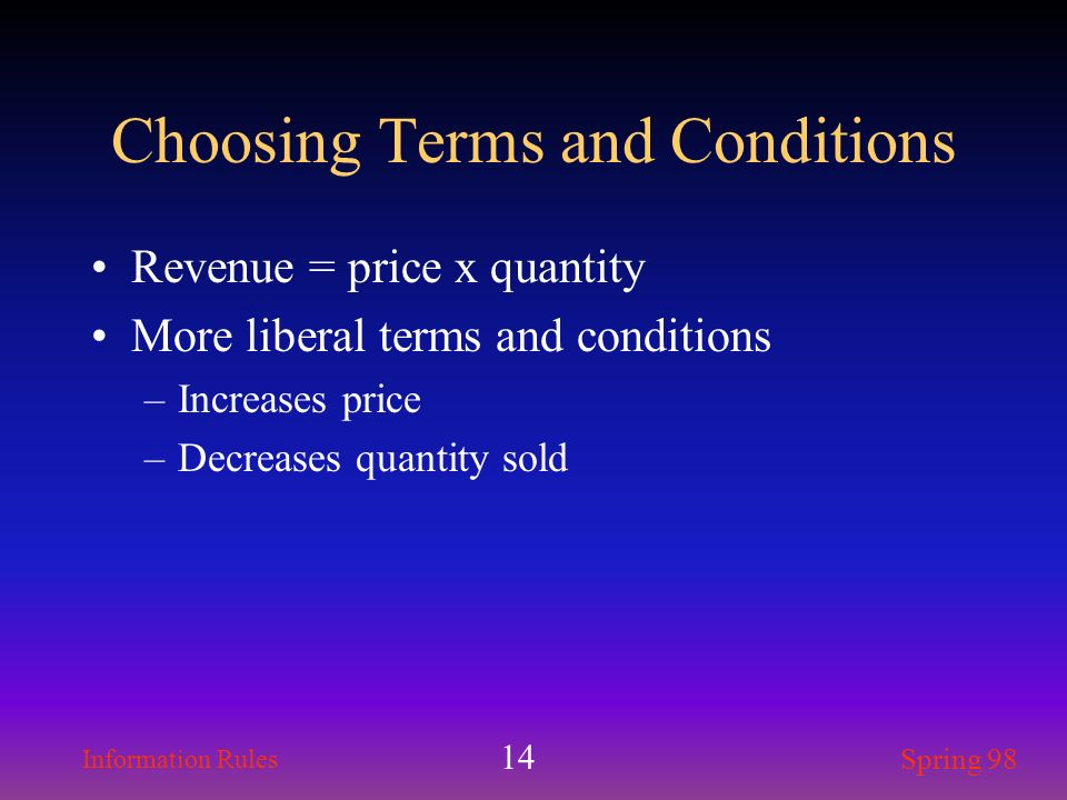 Information Rules Spring 98 14 Choosing Terms and Conditions Revenue = price x quantity More liberal terms and conditions –Increases price –Decreases