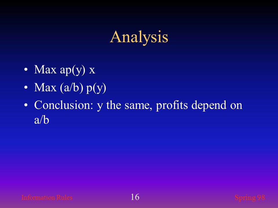 Information Rules Spring 98 16 Analysis Max ap(y) x Max (a/b) p(y) Conclusion: y the same, profits depend on a/b