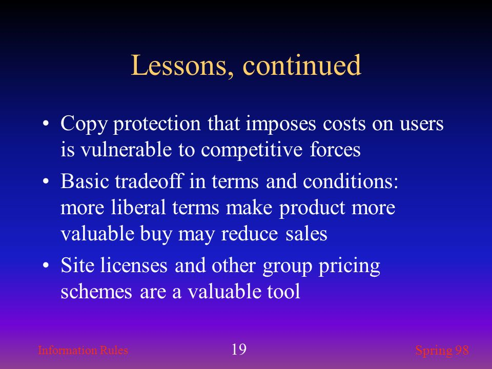 Information Rules Spring 98 19 Lessons, continued Copy protection that imposes costs on users is vulnerable to competitive forces Basic tradeoff in te